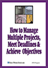 How to Manage Multiple Projects, Meet Deadlines, & Achieve Objectives Cover